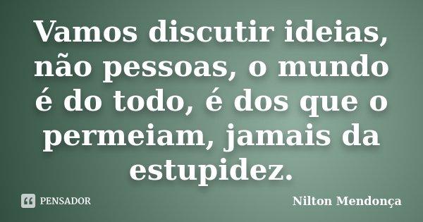 Vamos discutir ideias, não pessoas, o mundo é do todo, é dos que o permeiam, jamais da estupidez.... Frase de Nilton Mendonça.