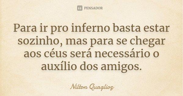 Para ir pro inferno basta estar sozinho, mas para se chegar aos céus será necessário o auxílio dos amigos.... Frase de Nilton Quaglioz.