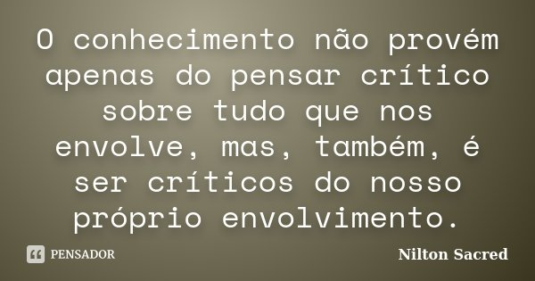 O conhecimento não provém apenas do pensar crítico sobre tudo que nos envolve, mas, também, é ser críticos do nosso próprio envolvimento.... Frase de Nilton Sacred.