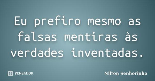 Eu prefiro mesmo as falsas mentiras às verdades inventadas.... Frase de Nilton Senhorinho.