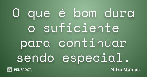 O que é bom dura o suficiente para continuar sendo especial.... Frase de Nilza Mateus.
