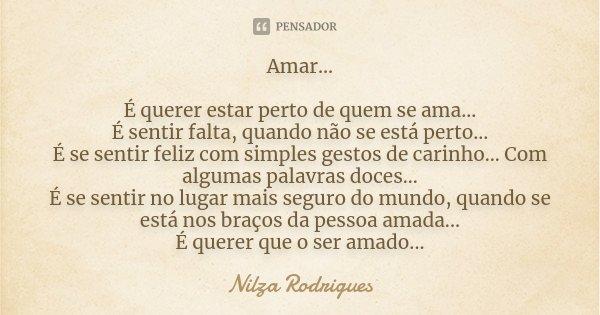 Amar... É querer estar perto de quem se ama... É sentir falta, quando não se está perto... É se sentir feliz com simples gestos de carinho... Com algumas palavr... Frase de Nilza Rodrigues.