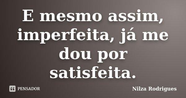 E mesmo assim, imperfeita, já me dou por satisfeita.... Frase de Nilza Rodrigues.