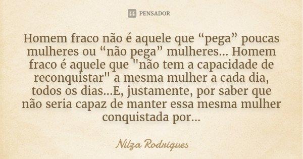 """Homem fraco não é aquele que """"pega"""" poucas mulheres ou """"não pega"""" mulheres... Homem fraco é aquele que """"não tem a capacidade de reconquistar"""" a mesma ... Frase de Nilza Rodrigues."""