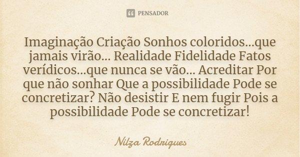 Imaginação Criação Sonhos coloridos...que jamais virão... Realidade Fidelidade Fatos verídicos...que nunca se vão... Acreditar Por que não sonhar Que a possibil... Frase de Nilza Rodrigues.