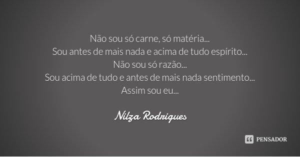 Não sou só carne, só matéria... Sou antes de mais nada e acima de tudo espírito... Não sou só razão... Sou acima de tudo e antes de mais nada sentimento... Assi... Frase de Nilza Rodrigues.