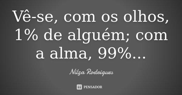 Vê-se, com os olhos, 1% de alguém; com a alma, 99%...... Frase de Nilza Rodrigues.