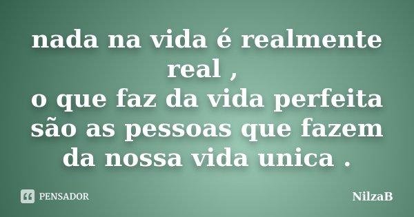 nada na vida é realmente real , o que faz da vida perfeita são as pessoas que fazem da nossa vida unica .... Frase de NilzaB.