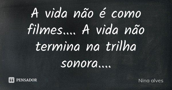 A vida não é como filmes .... A vida não termina na trilha sonora....... Frase de Nina Alves.