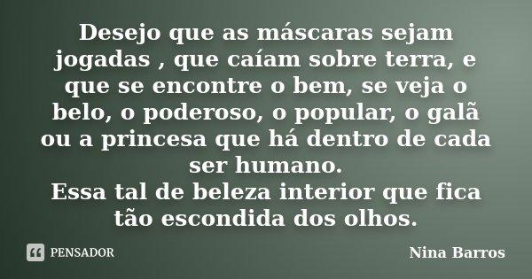 Desejo que as máscaras sejam jogadas , que caíam sobre terra, e que se encontre o bem, se veja o belo, o poderoso, o popular, o galã ou a princesa que há dentro... Frase de Nina Barros.