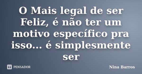 O Mais legal de ser Feliz, é não ter um motivo específico pra isso... é simplesmente ser... Frase de Nina Barros.