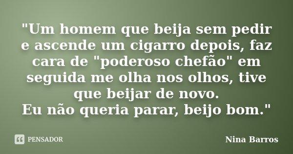 """""""Um homem que beija sem pedir e ascende um cigarro depois, faz cara de """"poderoso chefão"""" em seguida me olha nos olhos, tive que beijar de novo. E... Frase de Nina Barros."""