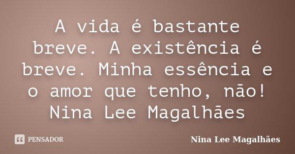 A vida é bastante breve. A existência é breve. Minha essência e o amor que tenho, não! Nina Lee Magalhães... Frase de Nina Lee Magalhães.