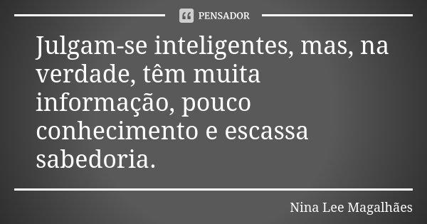 Julgam-se inteligentes, mas, na verdade, têm muita informação, pouco conhecimento e escassa sabedoria.... Frase de Nina Lee Magalhães.
