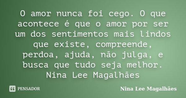 O amor nunca foi cego. O que acontece é que o amor por ser um dos sentimentos mais lindos que existe, compreende, perdoa, ajuda, não julga, e busca que tudo sej... Frase de Nina Lee Magalhães.