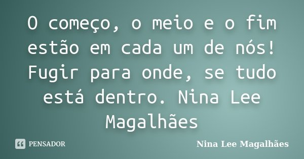 O começo, o meio e o fim estão em cada um de nós! Fugir para onde, se tudo está dentro. Nina Lee Magalhães... Frase de Nina Lee Magalhães.