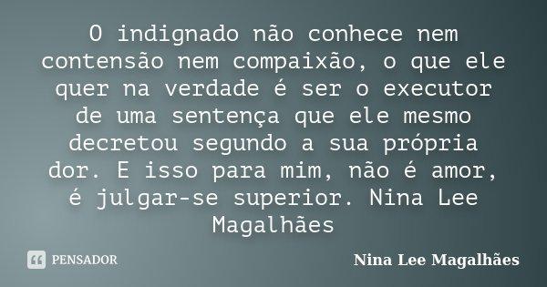 O indignado não conhece nem contensão nem compaixão, o que ele quer na verdade é ser o executor de uma sentença que ele mesmo decretou segundo a sua própria dor... Frase de Nina Lee Magalhães.