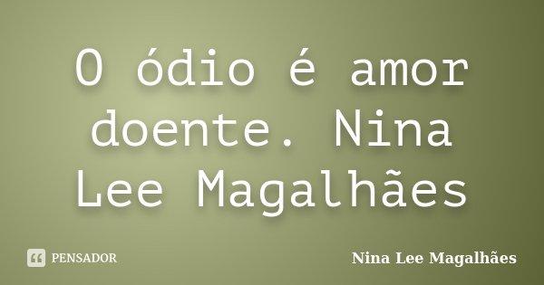 O ódio é amor doente. Nina Lee Magalhães... Frase de Nina Lee Magalhães.