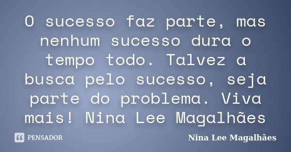 O sucesso faz parte, mas nenhum sucesso dura o tempo todo. Talvez a busca pelo sucesso, seja parte do problema. Viva mais! Nina Lee Magalhães... Frase de Nina Lee Magalhães.