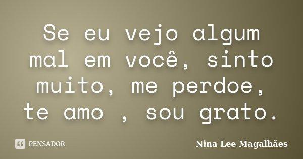 Se eu vejo algum mal em você, sinto muito, me perdoe, te amo , sou grato.... Frase de Nina Lee Magalhães.