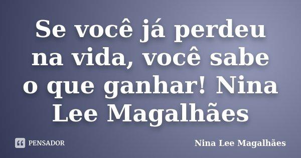 Se você já perdeu na vida, você sabe o que ganhar! Nina Lee Magalhães... Frase de Nina Lee Magalhães.