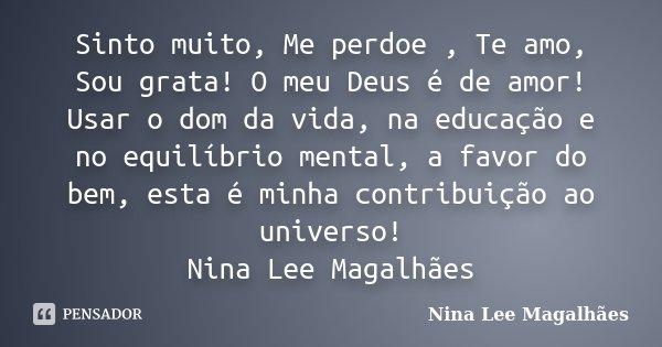 Sinto muito, Me perdoe , Te amo, Sou grata! O meu Deus é de amor! Usar o dom da vida, na educação e no equilíbrio mental, a favor do bem, esta é minha contribui... Frase de Nina Lee Magalhães.