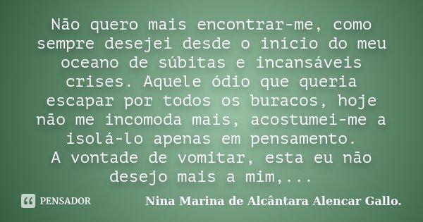 Não quero mais encontrar-me, como sempre desejei desde o início do meu oceano de súbitas e incansáveis crises. Aquele ódio que queria escapar por todos os burac... Frase de Nina Marina de Alcântara Alencar Gallo..