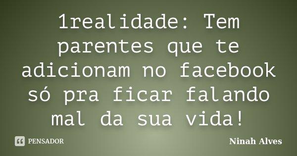 1realidade: Tem parentes que te adicionam no facebook só pra ficar falando mal da sua vida!... Frase de Ninah Alves.
