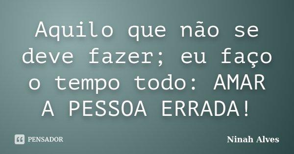 Aquilo que não se deve fazer; eu faço o tempo todo: AMAR A PESSOA ERRADA!... Frase de Ninah Alves.