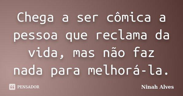 Chega a ser cômica a pessoa que reclama da vida, mas não faz nada para melhorá-la.... Frase de Ninah Alves.