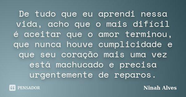 De tudo que eu aprendi nessa vida, acho que o mais difícil é aceitar que o amor terminou, que nunca houve cumplicidade e que seu coração mais uma vez está machu... Frase de Ninah Alves.