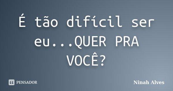 É tão difícil ser eu...QUER PRA VOCÊ?... Frase de Ninah Alves.