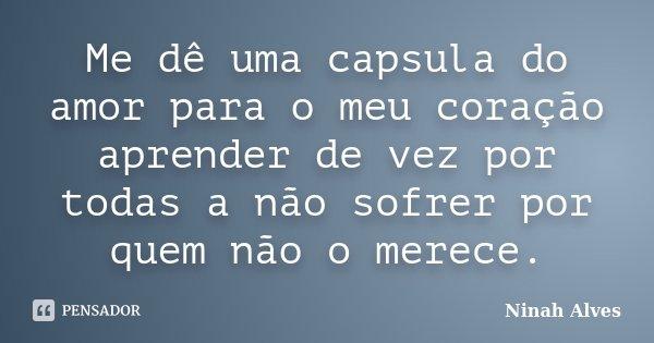 Me dê uma capsula do amor para o meu coração aprender de vez por todas a não sofrer por quem não o merece.... Frase de Ninah Alves.
