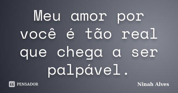 Meu amor por você é tão real que chega a ser palpável.... Frase de Ninah Alves.