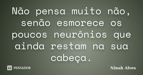 Não pensa muito não, senão esmorece os poucos neurônios que ainda restam na sua cabeça.... Frase de Ninah Alves.