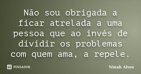 Não sou obrigada a ficar atrelada a uma pessoa que ao invés de dividir os problemas com quem ama, a repele.... Frase de Ninah Alves.