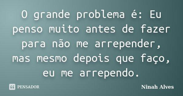 O grande problema é: Eu penso muito antes de fazer para não me arrepender, mas mesmo depois que faço, eu me arrependo.... Frase de Ninah Alves.