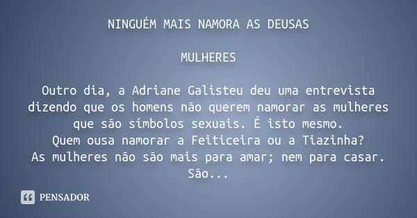 NINGUÉM MAIS NAMORA AS DEUSAS MULHERES Outro dia, a Adriane Galisteu deu uma entrevista dizendo que os homens não querem namorar as mulheres que são símbolos se... Frase de Desconhecido.