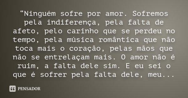 """""""Ninguém sofre por amor. Sofremos pela indiferença, pela falta de afeto, pelo carinho que se perdeu no tempo, pela música romântica que não toca mais o coração,... Frase de Desconhecido."""