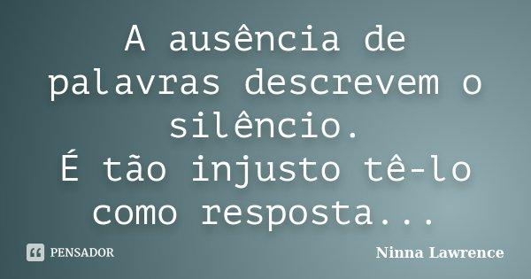 A ausência de palavras descrevem o silêncio. É tão injusto tê-lo como resposta...... Frase de Ninna Lawrence.