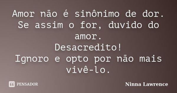 Amor não é sinônimo de dor. Se assim o for, duvido do amor. Desacredito! Ignoro e opto por não mais vivê-lo.... Frase de Ninna Lawrence.