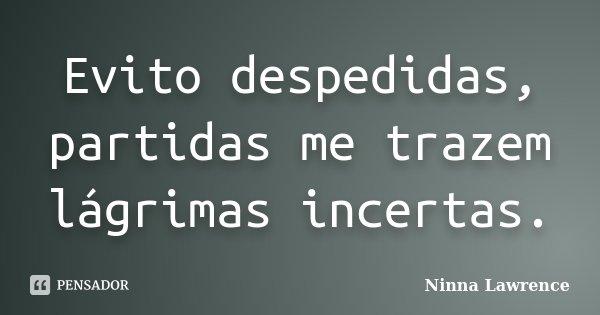 Evito despedidas, partidas me trazem lágrimas incertas.... Frase de Ninna Lawrence.