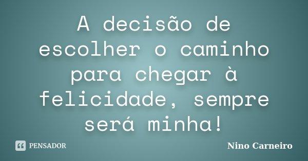 A decisão de escolher o caminho para chegar à felicidade, sempre será minha!... Frase de Nino Carneiro.