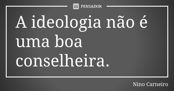 A ideologia não é uma boa conselheira.... Frase de Nino Carneiro.