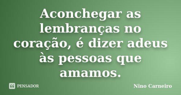 Aconchegar as lembranças no coração, é dizer adeus às pessoas que amamos.... Frase de Nino Carneiro.