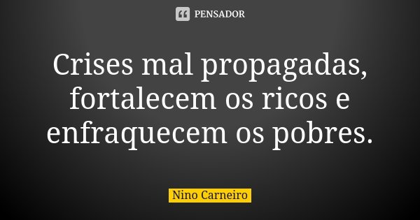 Crises mal propagadas, fortalecem os ricos e enfraquecem os pobres.... Frase de Nino Carneiro.