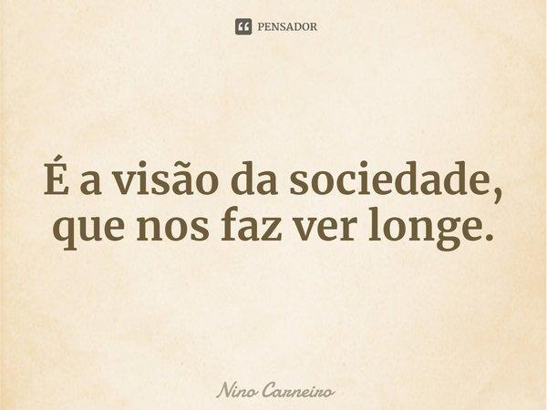 É a visão da sociedade, que nos faz ver longe.... Frase de Nino Carneiro.