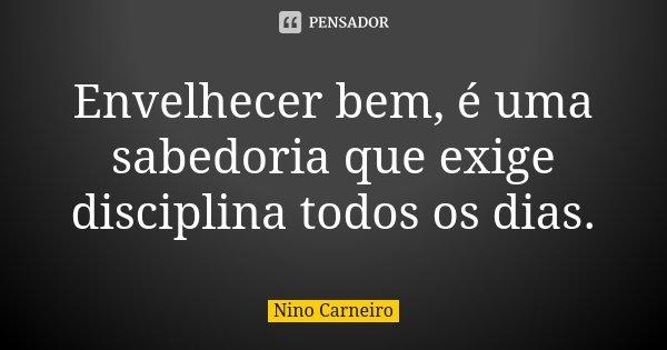 Envelhecer bem, é uma sabedoria que exige disciplina todos os dias.... Frase de Nino Carneiro.