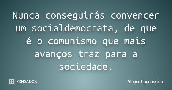 Nunca conseguirás convencer um socialdemocrata, de que é o comunismo que mais avanços traz para a sociedade.... Frase de Nino Carneiro.