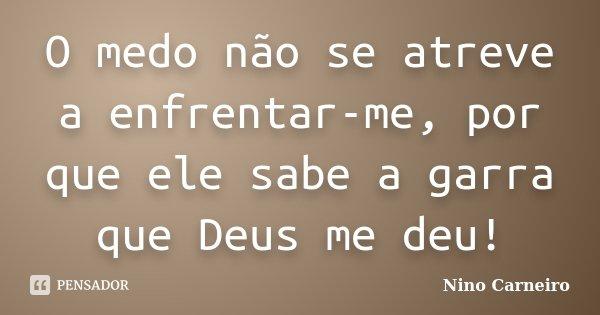 O medo não se atreve a enfrentar-me, por que ele sabe a garra que Deus me deu!... Frase de Nino Carneiro.